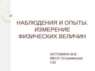 НАБЛЮДЕНИЯ И ОПЫТЫ. ИЗМЕРЕНИЕ ФИЗИЧЕСКИХ ВЕЛИЧИН ИСТОМИНА М.В. МБОУ Останкинс