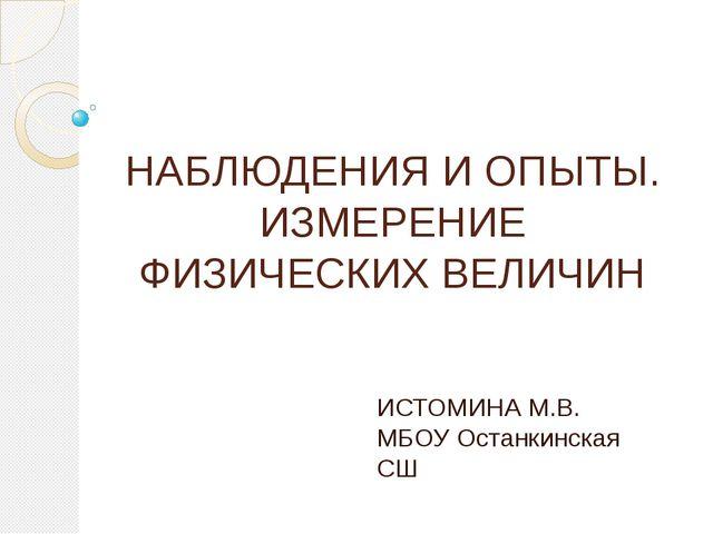 НАБЛЮДЕНИЯ И ОПЫТЫ. ИЗМЕРЕНИЕ ФИЗИЧЕСКИХ ВЕЛИЧИН ИСТОМИНА М.В. МБОУ Останкинс...