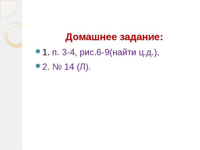 Домашнее задание: 1. п. 3-4, рис.6-9(найти ц.д.), 2. № 14 (Л).