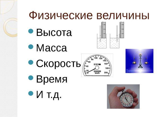Физические величины Высота Масса Скорость Время И т.д.