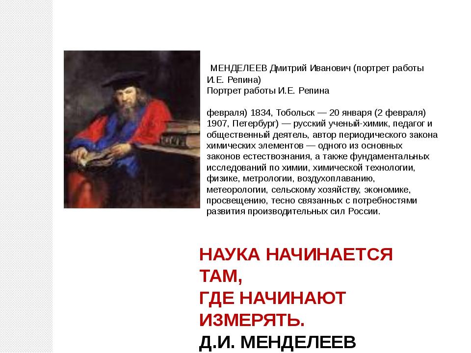 НАУКА НАЧИНАЕТСЯ ТАМ, ГДЕ НАЧИНАЮТ ИЗМЕРЯТЬ. Д.И. МЕНДЕЛЕЕВ МЕНДЕЛЕЕВ Дмитрий...