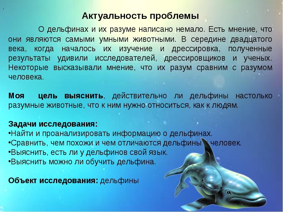 Актуальность проблемы О дельфинах и их разуме написано немало. Есть мнение, ч...