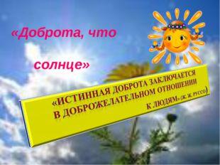 «Доброта, что солнце»