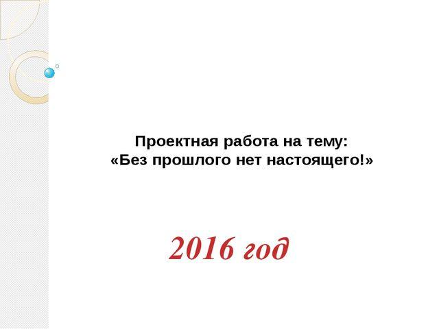 Проектная работа на тему: «Без прошлого нет настоящего!» 2016 год