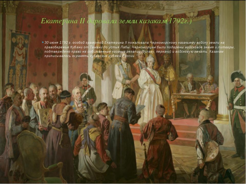 Екатерина II даровала земли казакам(1792г.) 30 июня 1792 г. особой грамотой Е...