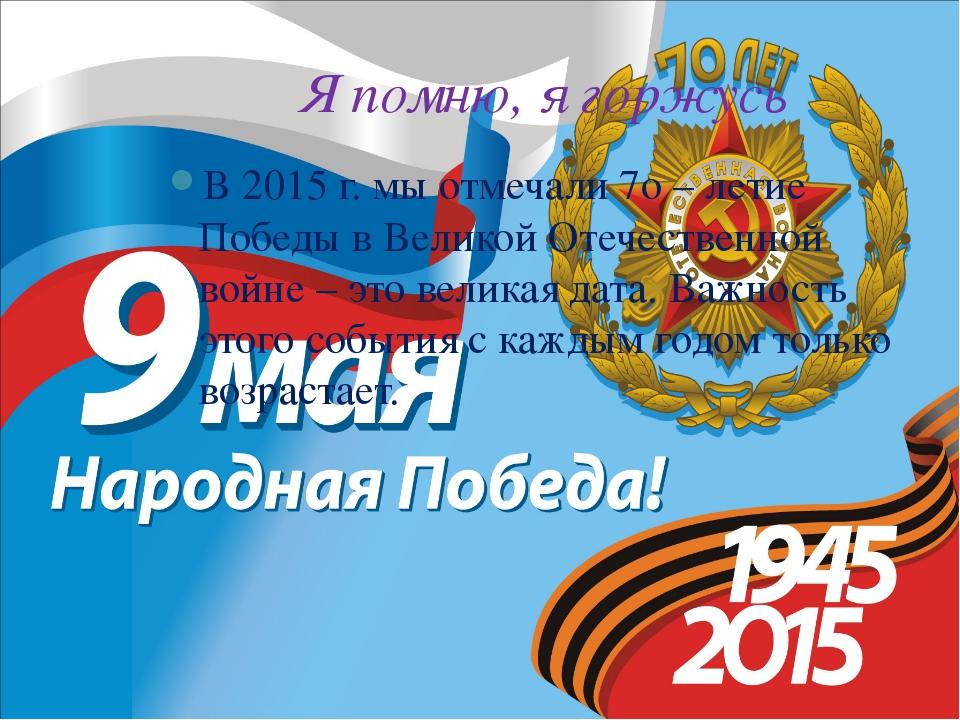 Я помню, я горжусь В 2015 г. мы отмечали 7о – летие Победы в Великой Отечеств...