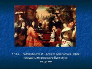 1705 г. – паломничество И.С.Баха из Арнштадта в Любек: послушать импровизации