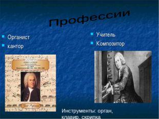 Органист кантор Учитель Композитор Инструменты: орган, клавир, скрипка
