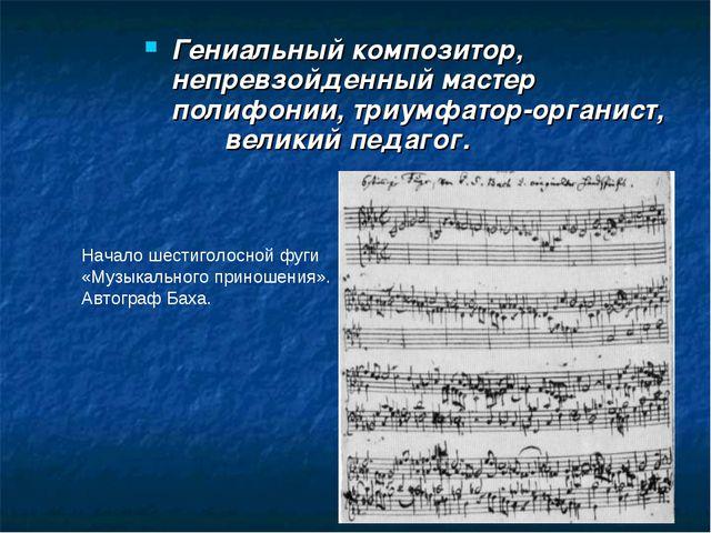 Гениальный композитор, непревзойденный мастер полифонии, триумфатор-органист,...