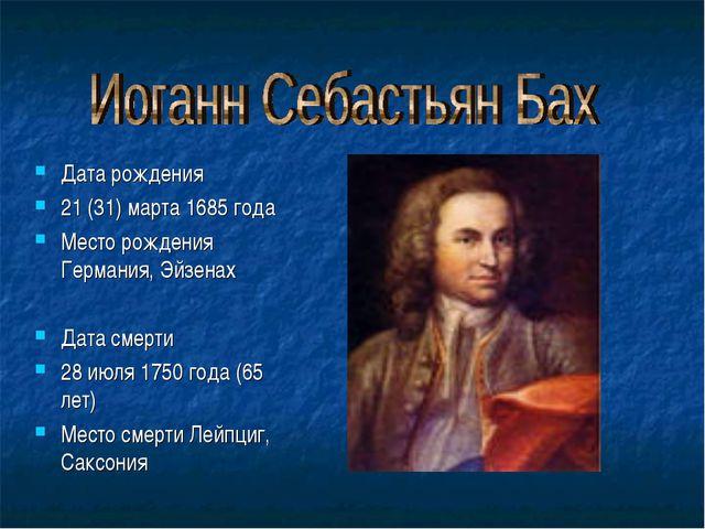 Дата рождения 21 (31) марта 1685 года Место рождения Германия, Эйзенах Дата с...