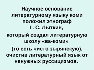 Научное основание литературному языку коми положил этнограф Г.С.Лыткин, кот