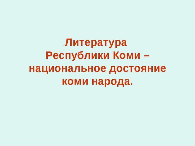 Литература Республики Коми – национальное достояние коми народа.