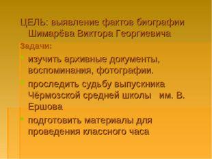 ЦЕЛЬ: выявление фактов биографии Шимарёва Виктора Георгиевича Задачи: изучить