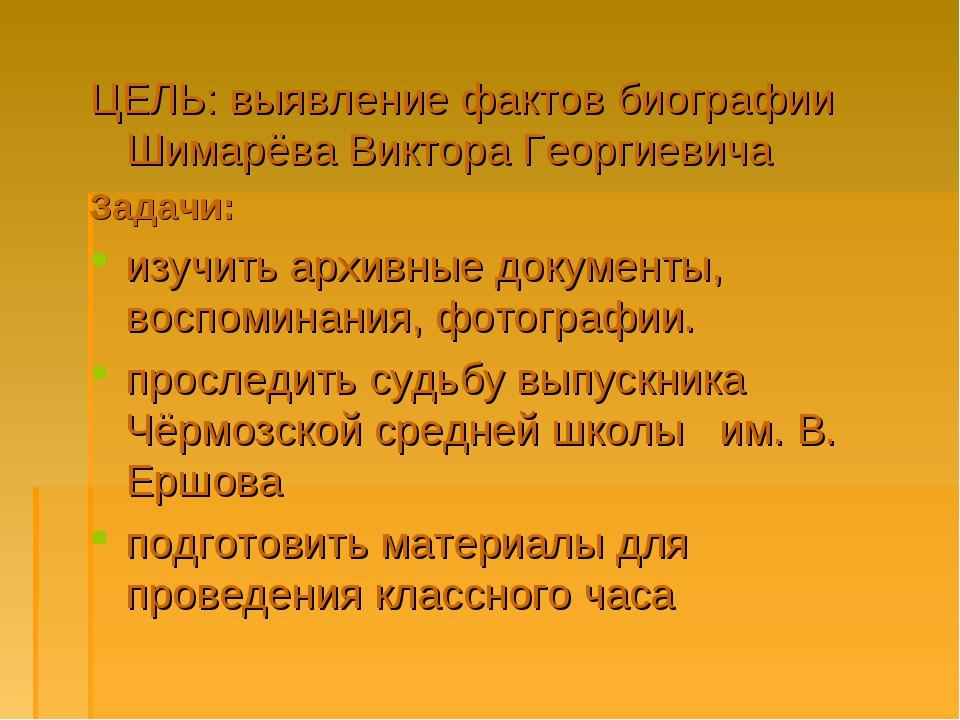 ЦЕЛЬ: выявление фактов биографии Шимарёва Виктора Георгиевича Задачи: изучить...