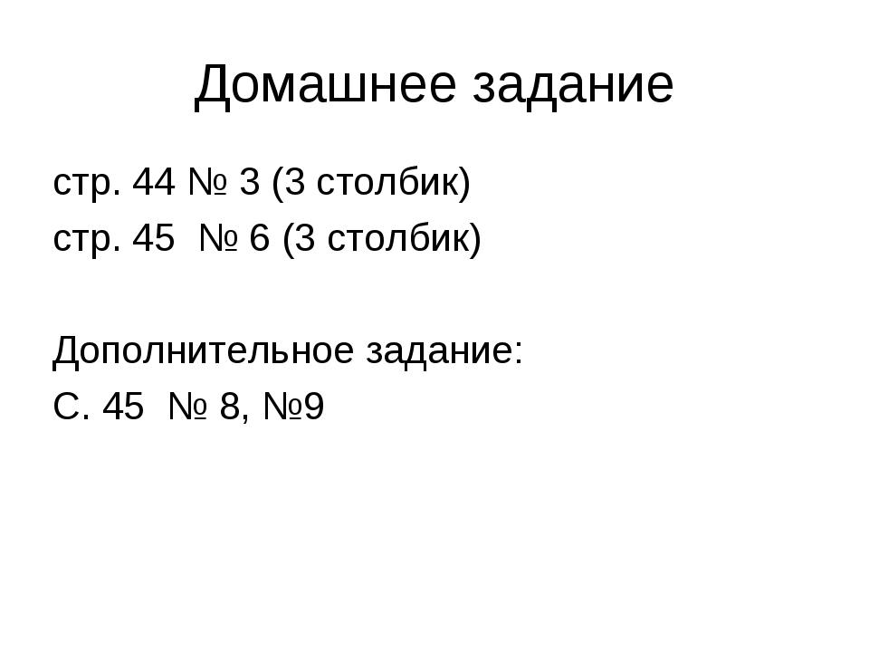Домашнее задание стр. 44 № 3 (3 столбик) стр. 45 № 6 (3 столбик) Дополнительн...
