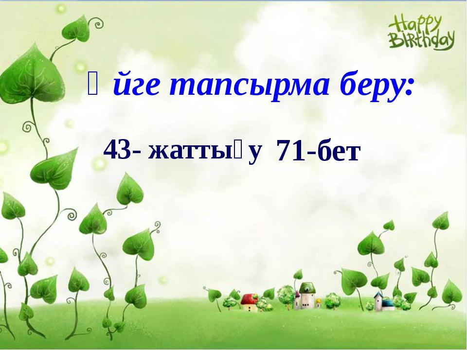 Үйге тапсырма беру: 43- жаттығу 71-бет