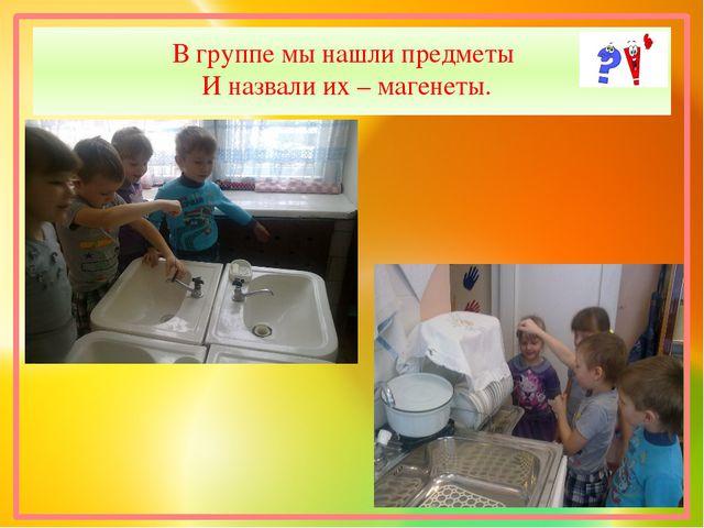В группе мы нашли предметы И назвали их – магенеты.