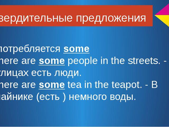 Утвердительные предложения употребляется some There are some people in the st...