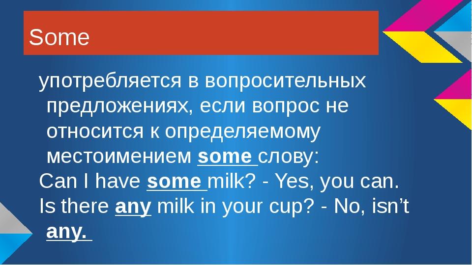 Some употребляется в вопросительных предложениях, если вопрос не относится к...