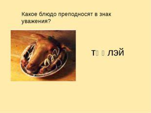 Какое блюдо преподносят в знак уважения? тӨӨлэй