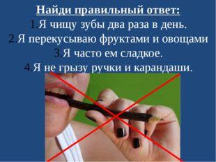 Найди правильный ответ: Я чищу зубы два раза в день. Я перекусываю фруктами и