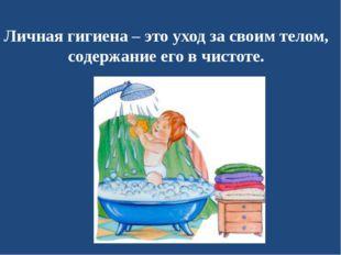 Личная гигиена – это уход за своим телом, содержание его в чистоте.