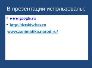 В презентации использованы: www.google.ru http://detskiychas.ru/ /www.zanimat