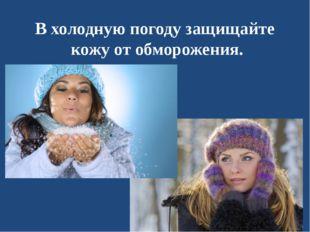 В холодную погоду защищайте кожу от обморожения.