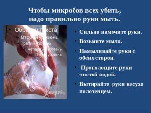 Чтобы микробов всех убить, надо правильно руки мыть. Сильно намочите руки. Во