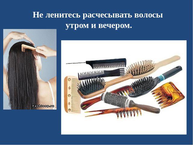Не ленитесь расчесывать волосы утром и вечером.
