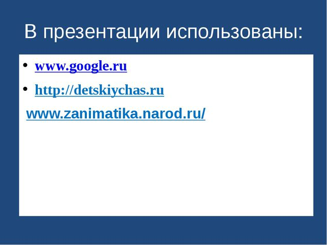 В презентации использованы: www.google.ru http://detskiychas.ru/ /www.zanimat...