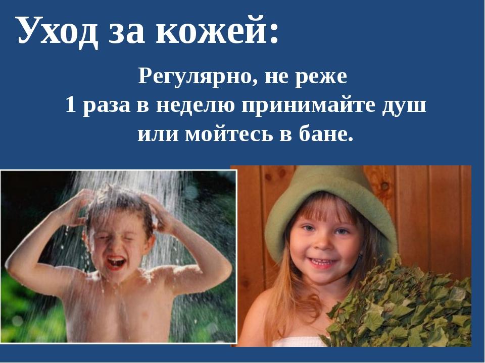 Уход за кожей: Регулярно, не реже 1 раза в неделю принимайте душ или мойтесь...