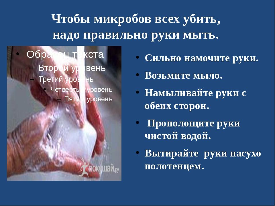 Чтобы микробов всех убить, надо правильно руки мыть. Сильно намочите руки. Во...