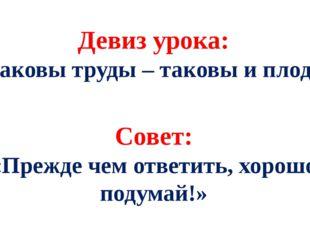 Девиз урока: «Каковы труды – таковы и плоды» Совет: «Прежде чем ответить, хор