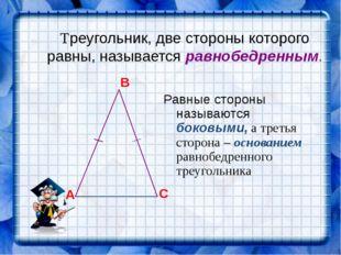 Треугольник, две стороны которого равны, называется равнобедренным. Равные ст