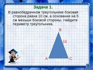 Задача 1. В равнобедренном треугольнике боковая сторона равна 10 см, а