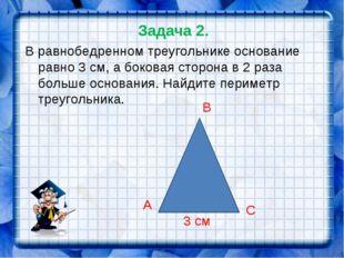 Задача 2. В равнобедренном треугольнике основание равно 3 см, а боковая сторо