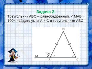 Задача 2: Треугольник АВС – равнобедренный. < МАВ = 100о, найдите углы А и С