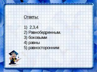 Ответы: 1) 2,3,4 2) Равнобедренным. 3) боковыми 4) равны 5) равносторонним