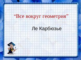 """""""Все вокруг геометрия"""" Ле Карбюзье"""