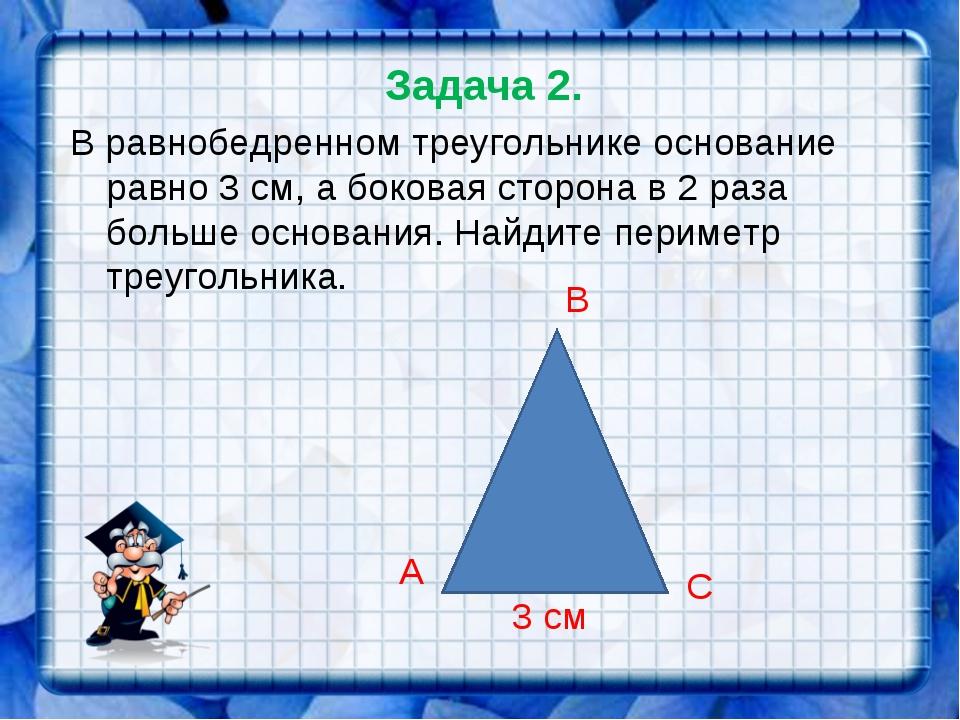 Задача 2. В равнобедренном треугольнике основание равно 3 см, а боковая сторо...