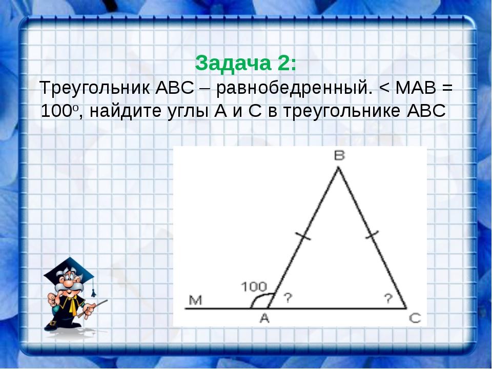 Задача 2: Треугольник АВС – равнобедренный. < МАВ = 100о, найдите углы А и С...