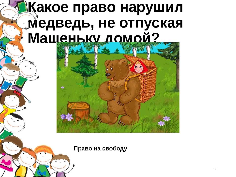 Какое право нарушил медведь, неотпуская Машеньку домой? Право на свободу *