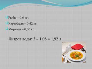 Рыбы – 0,6 кг; Картофеля – 0,42 кг; Моркови – 0,06 кг. Литров воды: 3 – 1,08