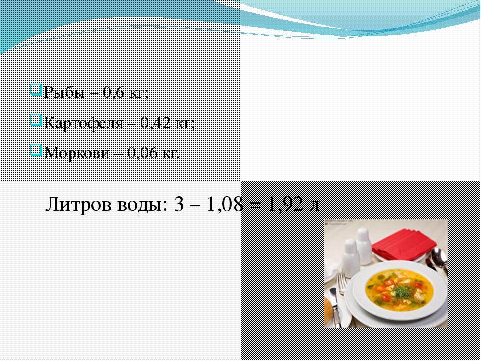 Рыбы – 0,6 кг; Картофеля – 0,42 кг; Моркови – 0,06 кг. Литров воды: 3 – 1,08...