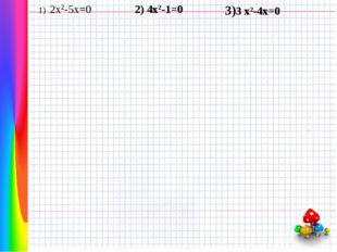 1) 2x2-5x=0 2) 4x2-1=0 3)3 x2-4x=0