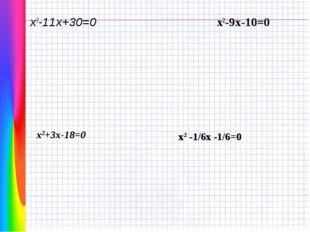 х2-11х+30=0 х2-9х-10=0 х2+3х-18=0 х2 -1/6х -1/6=0
