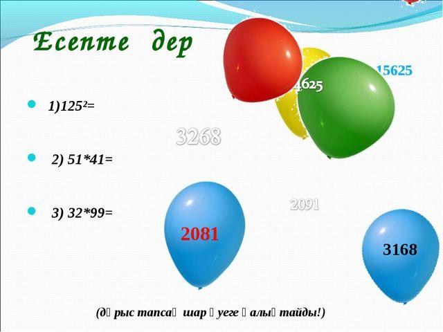 Есептеңдер 1)125²= 2) 51*41= 3) 32*99= 15625 2081 (дұрыс тапсаң шар әуеге қа...