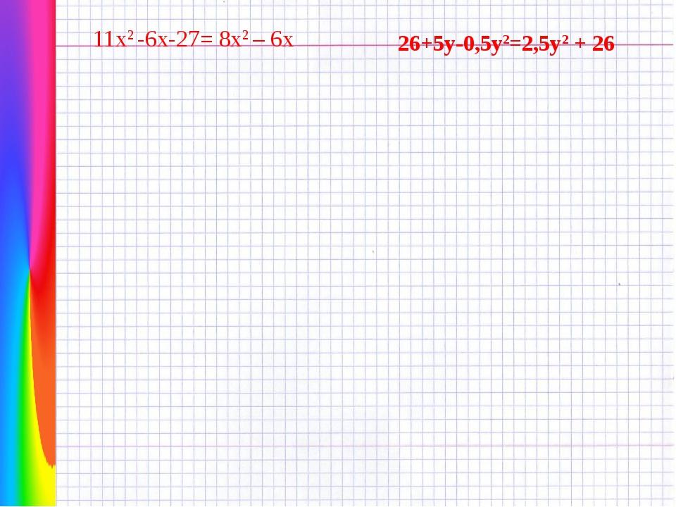 11х2 -6х-27= 8х2 – 6х 26+5у-0,5у2=2,5у2 + 26