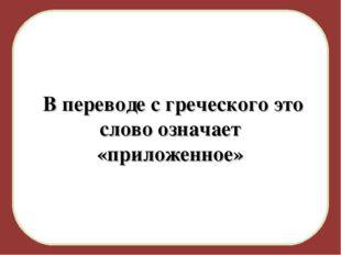В переводе с греческого это слово означает «приложенное»